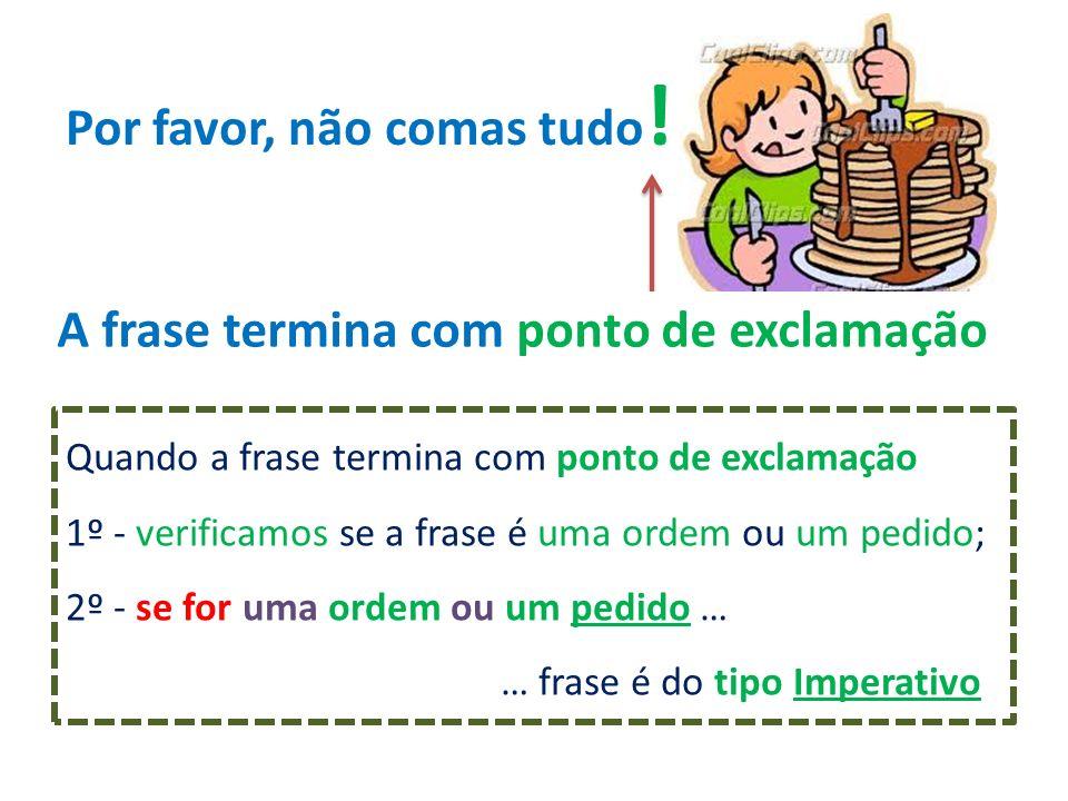 Por favor, não comas tudo ! Quando a frase termina com ponto de exclamação 1º - verificamos se a frase é uma ordem ou um pedido; 2º - se for uma ordem