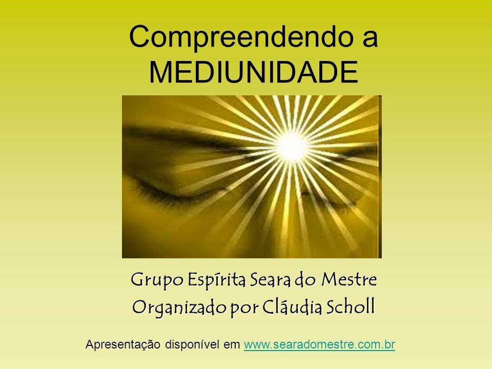 Compreendendo a MEDIUNIDADE Grupo Espírita Seara do Mestre Organizado por Cláudia Scholl Apresentação disponível em www.searadomestre.com.brwww.searadomestre.com.br