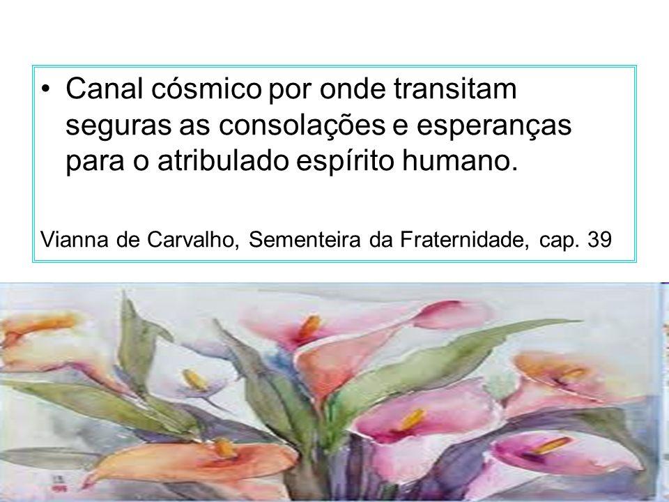 Canal cósmico por onde transitam seguras as consolações e esperanças para o atribulado espírito humano.