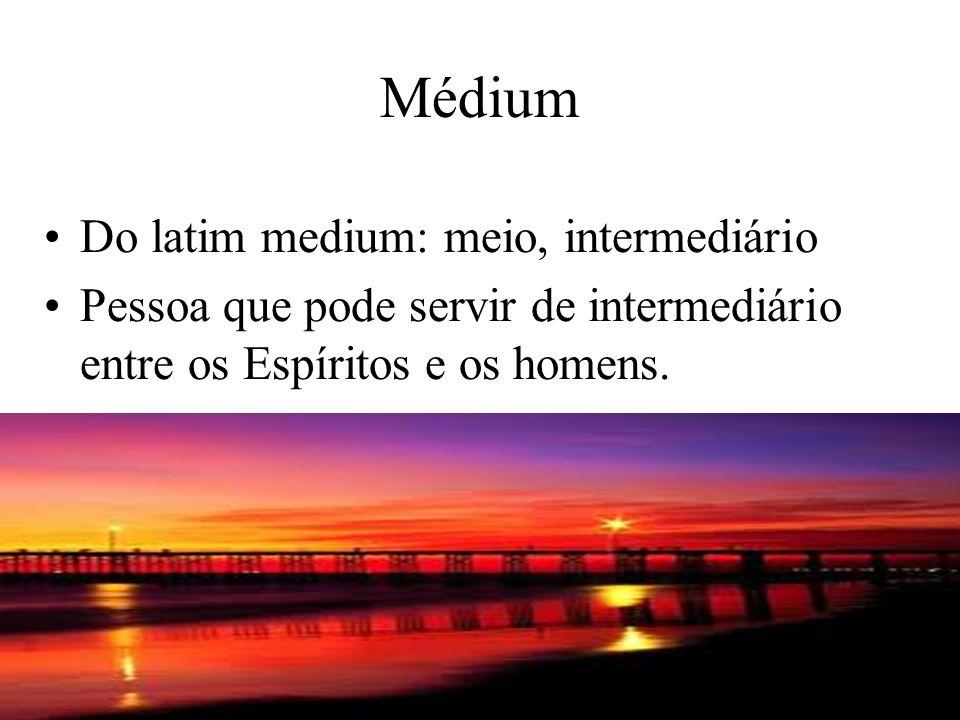 Médium Do latim medium: meio, intermediário Pessoa que pode servir de intermediário entre os Espíritos e os homens.