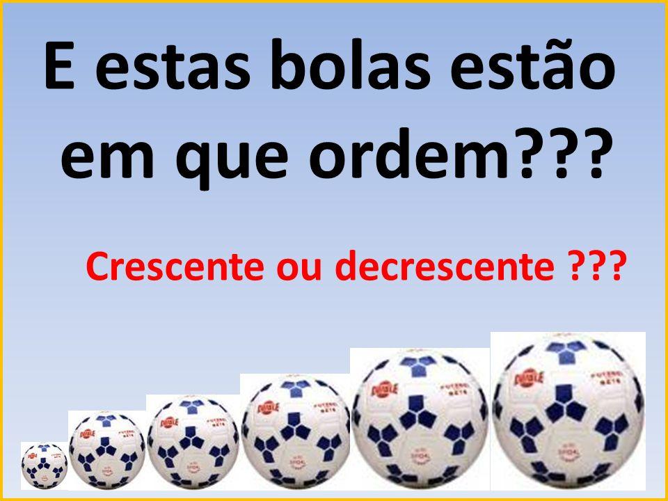 E estas bolas estão em que ordem??? Crescente ou decrescente ???