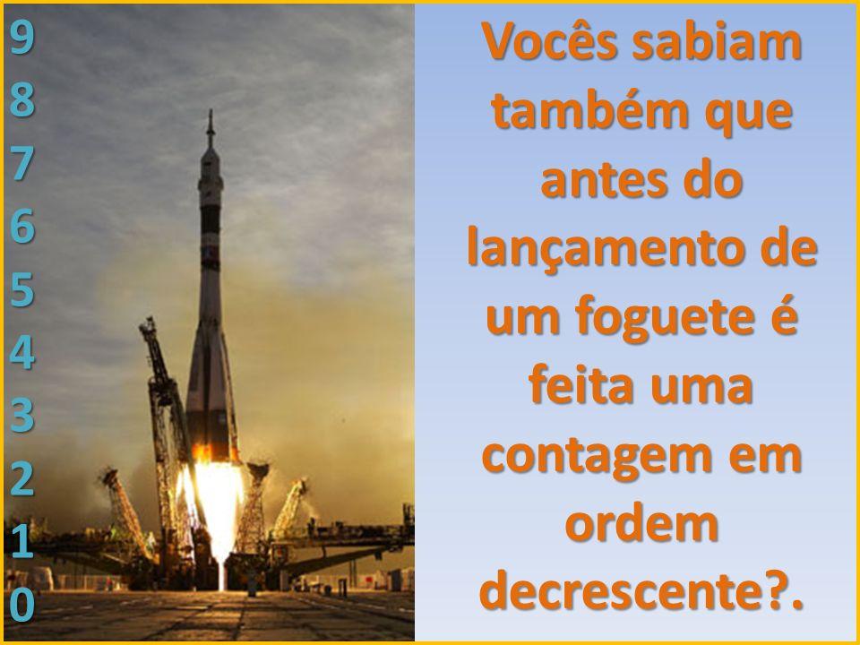 Vocês sabiam também que antes do lançamento de um foguete é feita uma contagem em ordem decrescente?. 9876543210