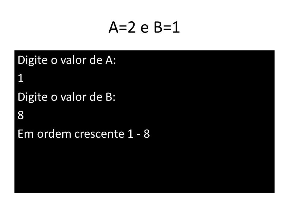 A=2 e B=1 Digite o valor de A: 1 Digite o valor de B: 8 Em ordem crescente 1 - 8