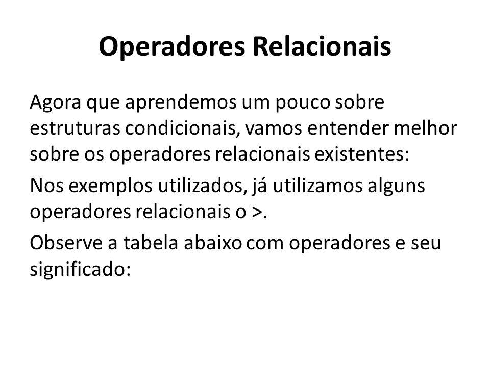 Operadores Relacionais Agora que aprendemos um pouco sobre estruturas condicionais, vamos entender melhor sobre os operadores relacionais existentes: Nos exemplos utilizados, já utilizamos alguns operadores relacionais o >.