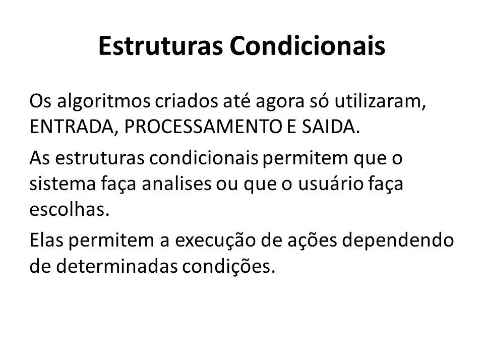 Estruturas Condicionais Os algoritmos criados até agora só utilizaram, ENTRADA, PROCESSAMENTO E SAIDA.