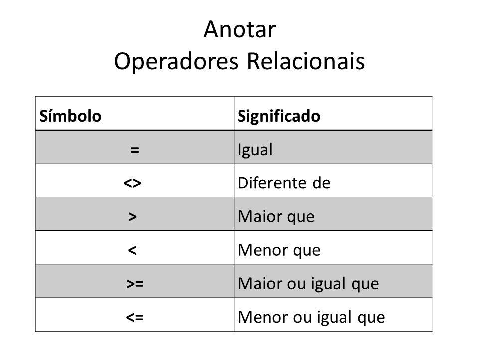 Anotar Operadores Relacionais SímboloSignificado =Igual <> Diferente de > Maior que < Menor que >=Maior ou igual que <=Menor ou igual que