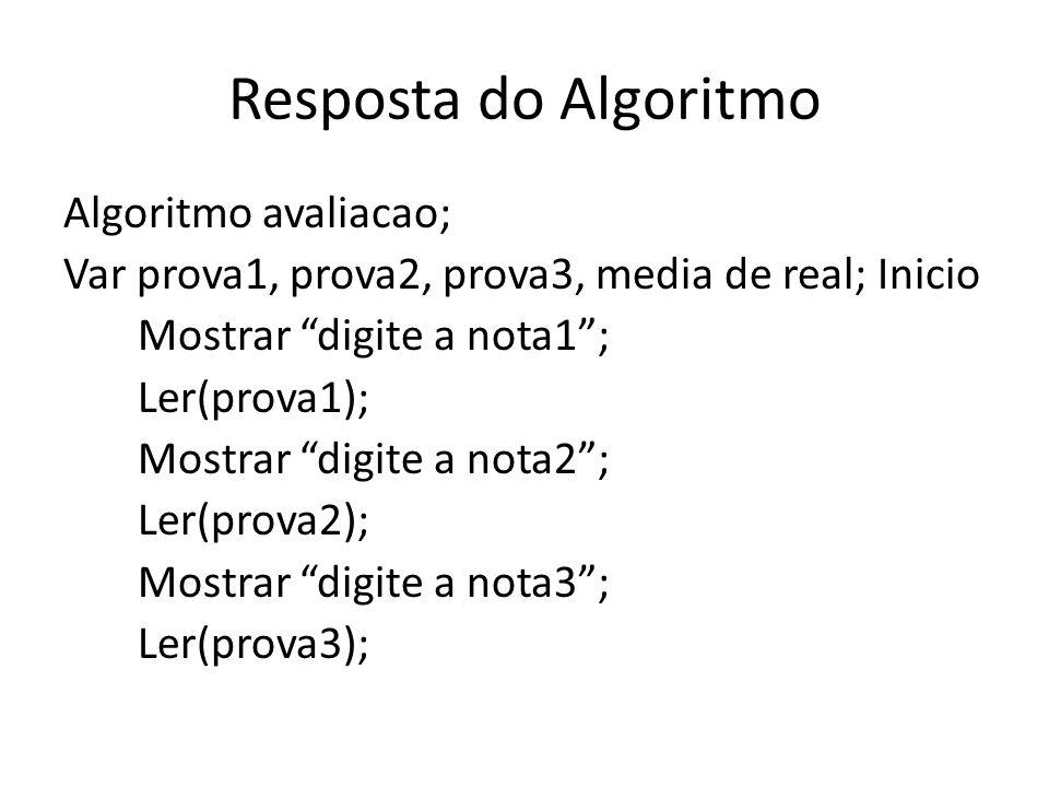 Resposta do Algoritmo Algoritmo avaliacao; Var prova1, prova2, prova3, media de real; Inicio Mostrar digite a nota1; Ler(prova1); Mostrar digite a nota2; Ler(prova2); Mostrar digite a nota3; Ler(prova3);