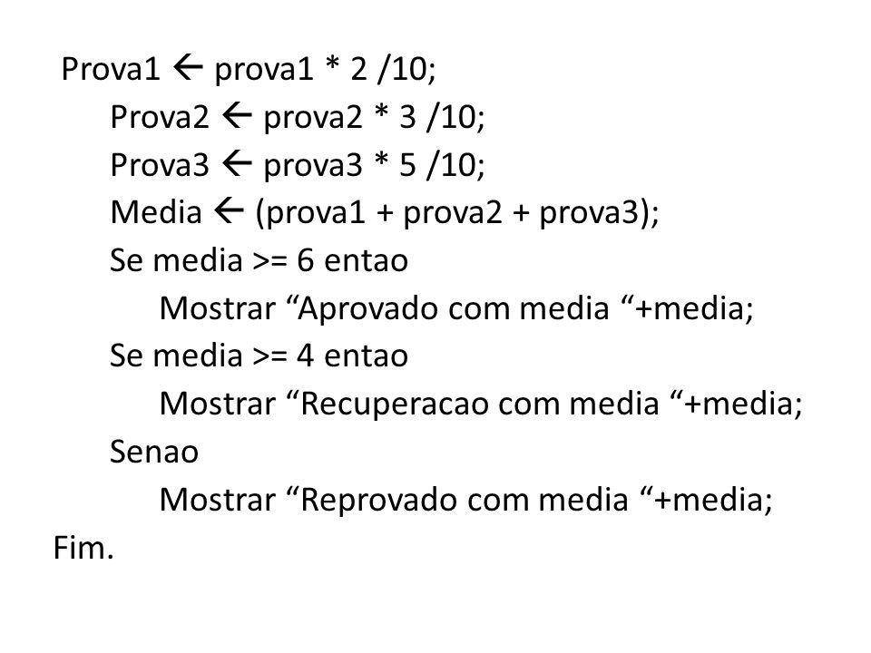 Prova1 prova1 * 2 /10; Prova2 prova2 * 3 /10; Prova3 prova3 * 5 /10; Media (prova1 + prova2 + prova3); Se media >= 6 entao Mostrar Aprovado com media +media; Se media >= 4 entao Mostrar Recuperacao com media +media; Senao Mostrar Reprovado com media +media; Fim.