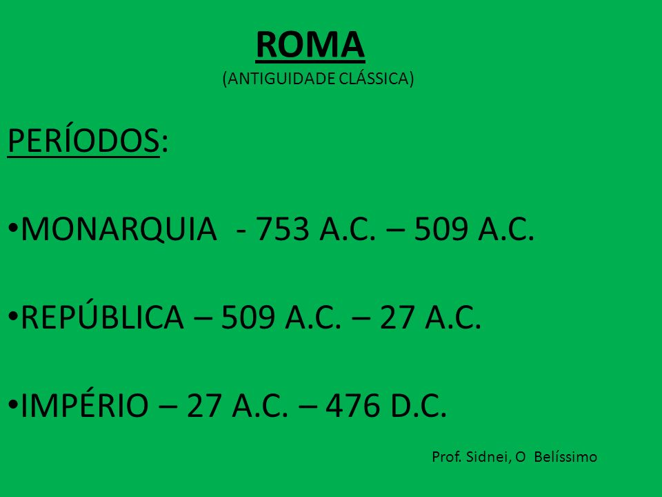 PERÍODOS: MONARQUIA - 753 A.C. – 509 A.C. REPÚBLICA – 509 A.C. – 27 A.C. IMPÉRIO – 27 A.C. – 476 D.C. Prof. Sidnei, O Belíssimo ROMA (ANTIGUIDADE CLÁS