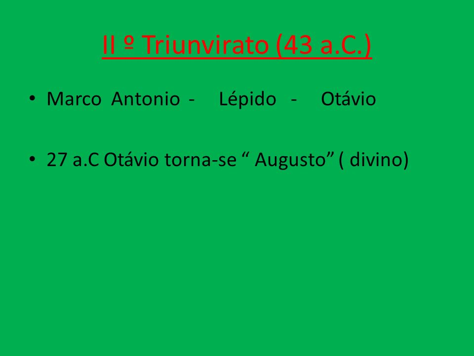 II º Triunvirato (43 a.C.) Marco Antonio - Lépido - Otávio 27 a.C Otávio torna-se Augusto ( divino)
