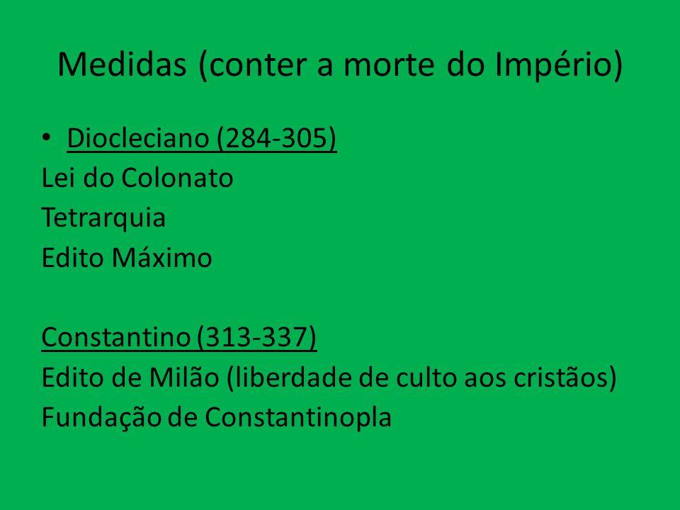 Medidas (conter a morte do Império) Diocleciano (284-305) Lei do Colonato Tetrarquia Edito Máximo Constantino (313-337) Edito de Milão (liberdade de culto aos cristãos) Fundação de Constantinopla