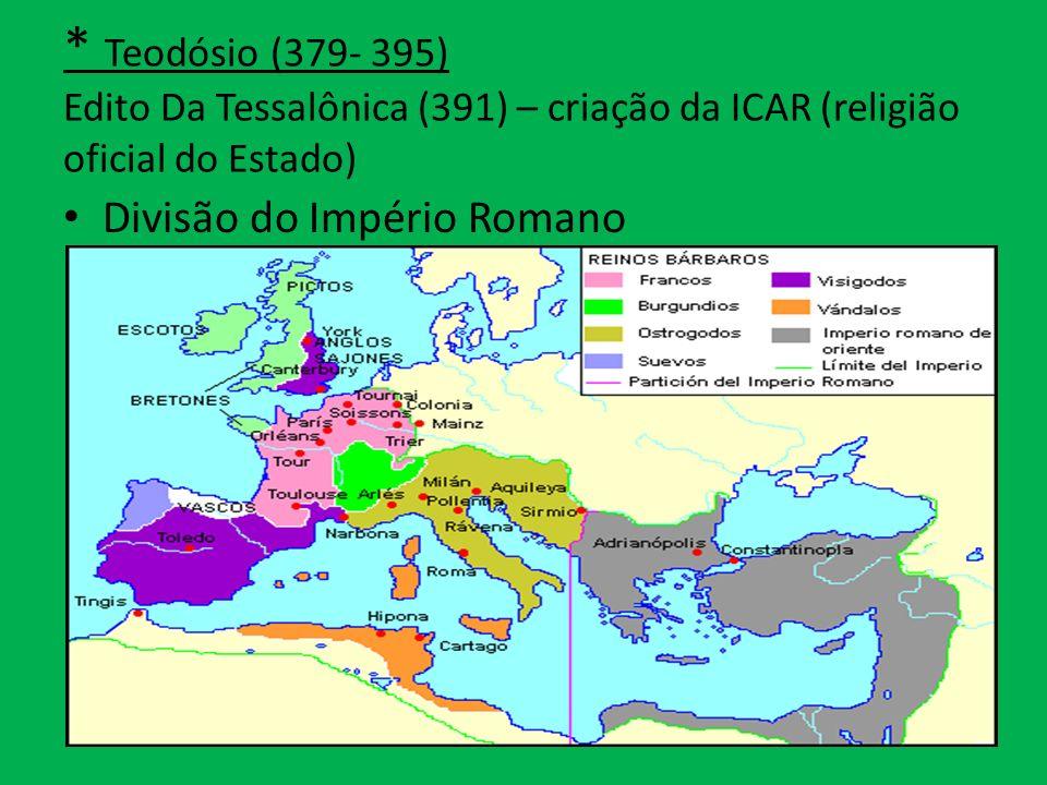 * Teodósio (379- 395) Edito Da Tessalônica (391) – criação da ICAR (religião oficial do Estado) Divisão do Império Romano