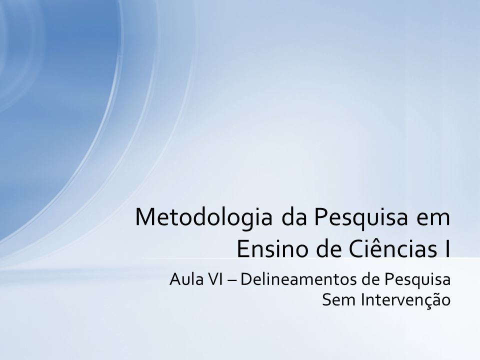 Aula VI – Delineamentos de Pesquisa Sem Intervenção Metodologia da Pesquisa em Ensino de Ciências I