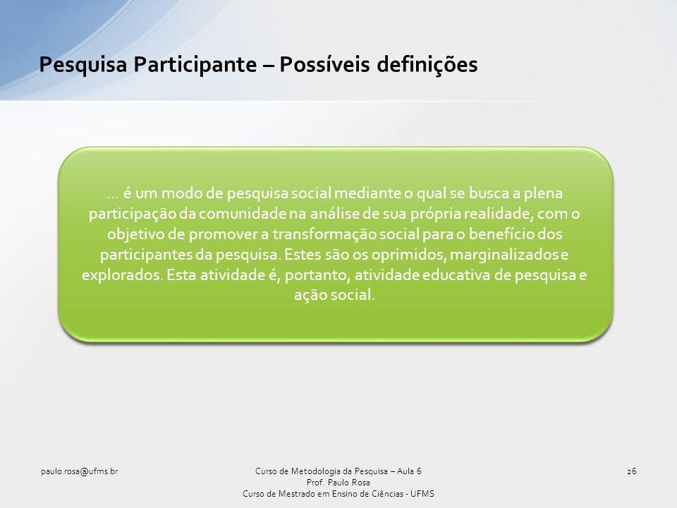 Pesquisa Participante – Possíveis definições paulo.rosa@ufms.br26Curso de Metodologia da Pesquisa – Aula 6 Prof.