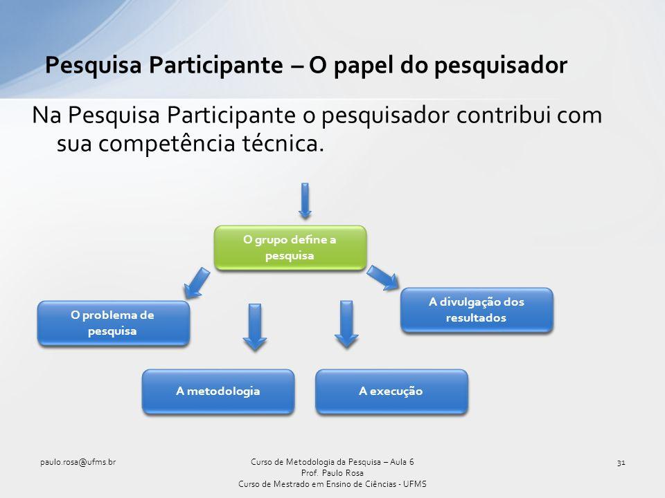 Na Pesquisa Participante o pesquisador contribui com sua competência técnica.