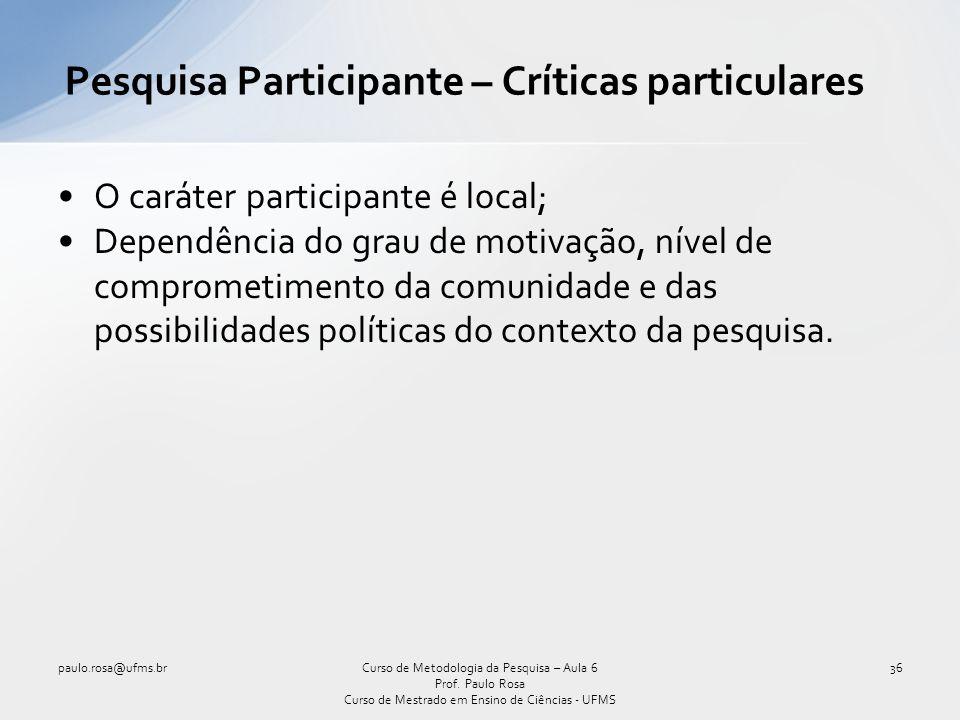 O caráter participante é local; Dependência do grau de motivação, nível de comprometimento da comunidade e das possibilidades políticas do contexto da pesquisa.