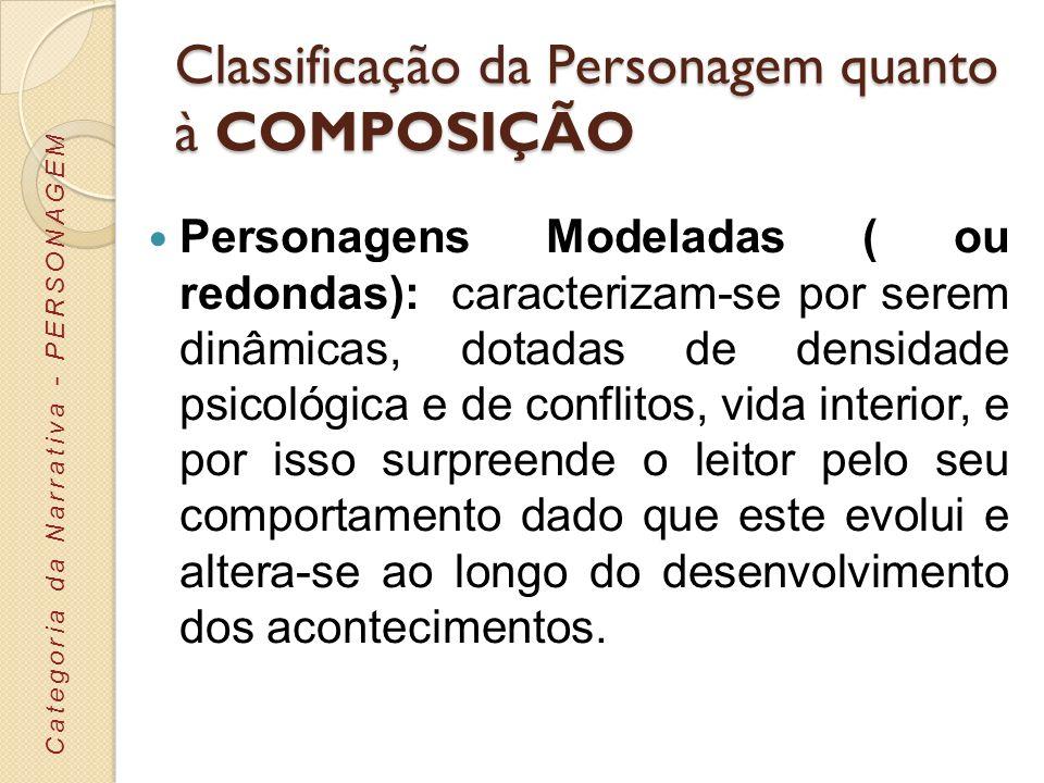 Classificação da Personagem quanto à COMPOSIÇÃO Personagens Modeladas ( ou redondas): caracterizam-se por serem dinâmicas, dotadas de densidade psicol