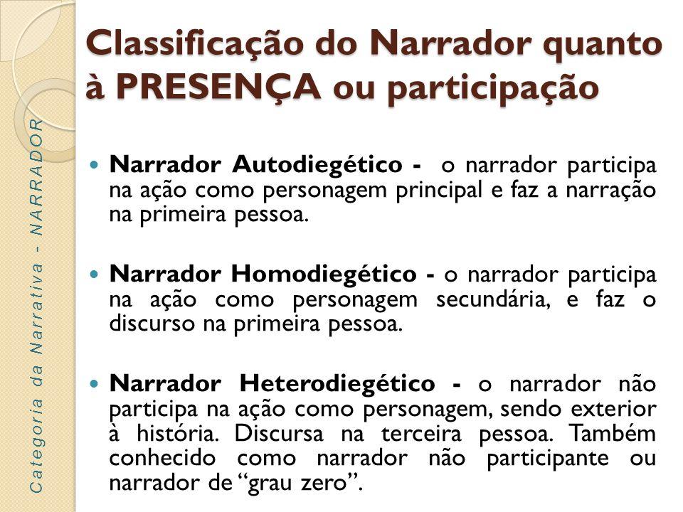Classificação do Narrador quanto à PRESENÇA ou participação Narrador Autodiegético - o narrador participa na ação como personagem principal e faz a na