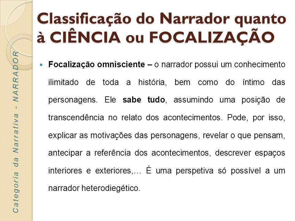 Classificação do Narrador quanto à CIÊNCIA ou FOCALIZAÇÃO Focalização omnisciente – o narrador possui um conhecimento ilimitado de toda a história, be