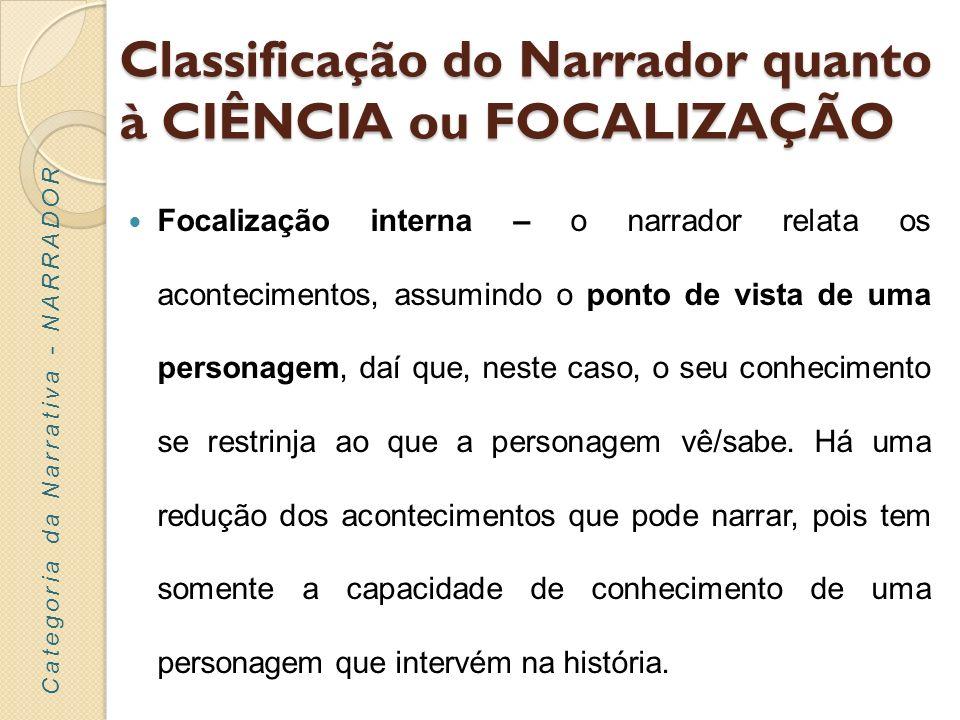 Classificação do Narrador quanto à CIÊNCIA ou FOCALIZAÇÃO Focalização interna – o narrador relata os acontecimentos, assumindo o ponto de vista de uma