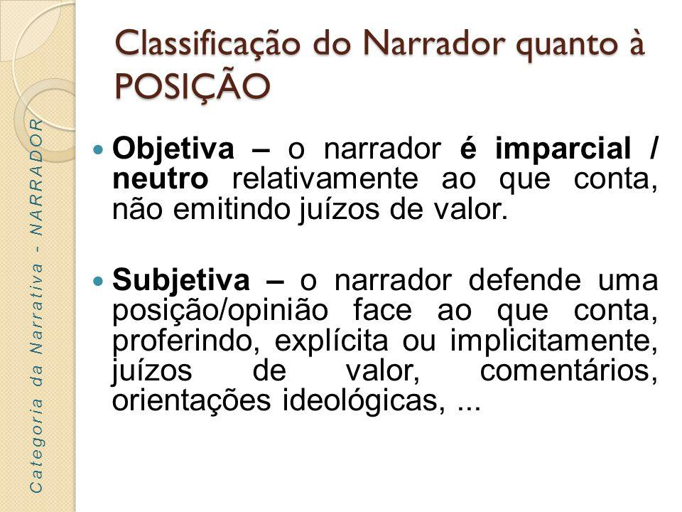 Classificação do Narrador quanto à POSIÇÃO Objetiva – o narrador é imparcial / neutro relativamente ao que conta, não emitindo juízos de valor. Subjet