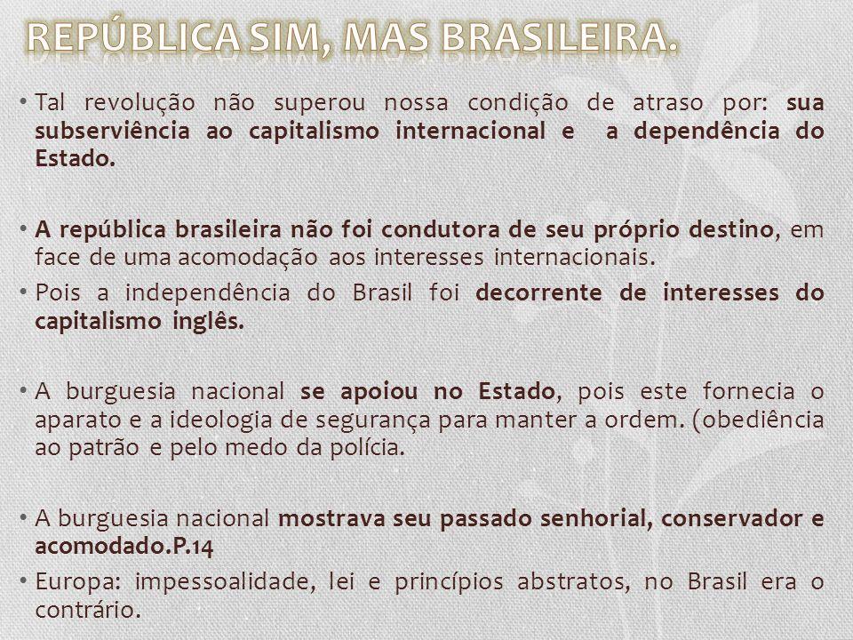 Tal revolução não superou nossa condição de atraso por: sua subserviência ao capitalismo internacional e a dependência do Estado. A república brasilei
