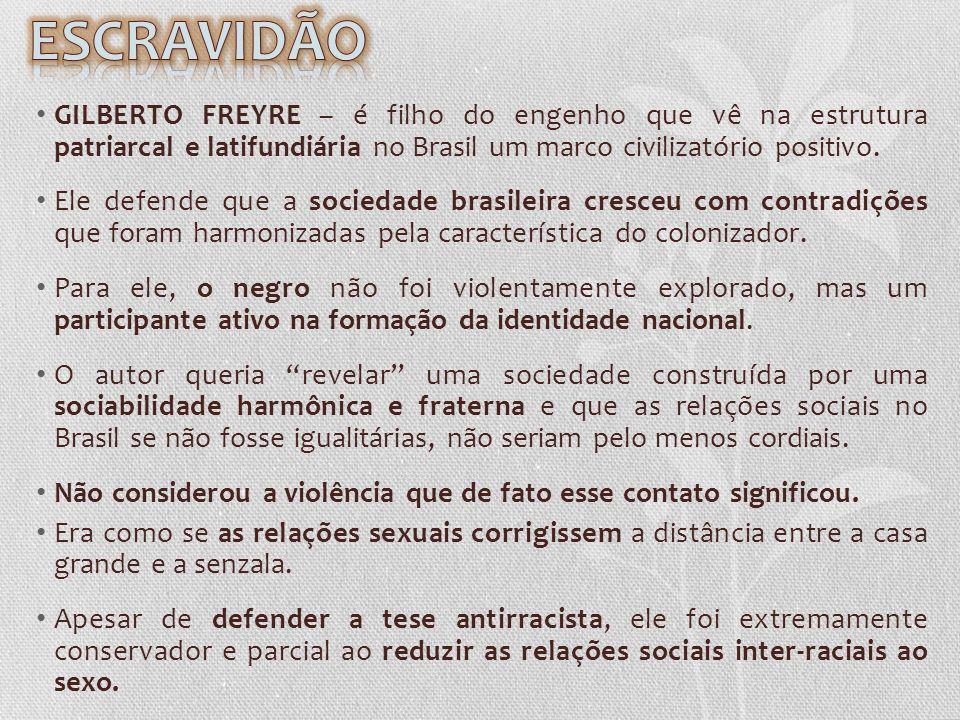 GILBERTO FREYRE – é filho do engenho que vê na estrutura patriarcal e latifundiária no Brasil um marco civilizatório positivo. Ele defende que a socie