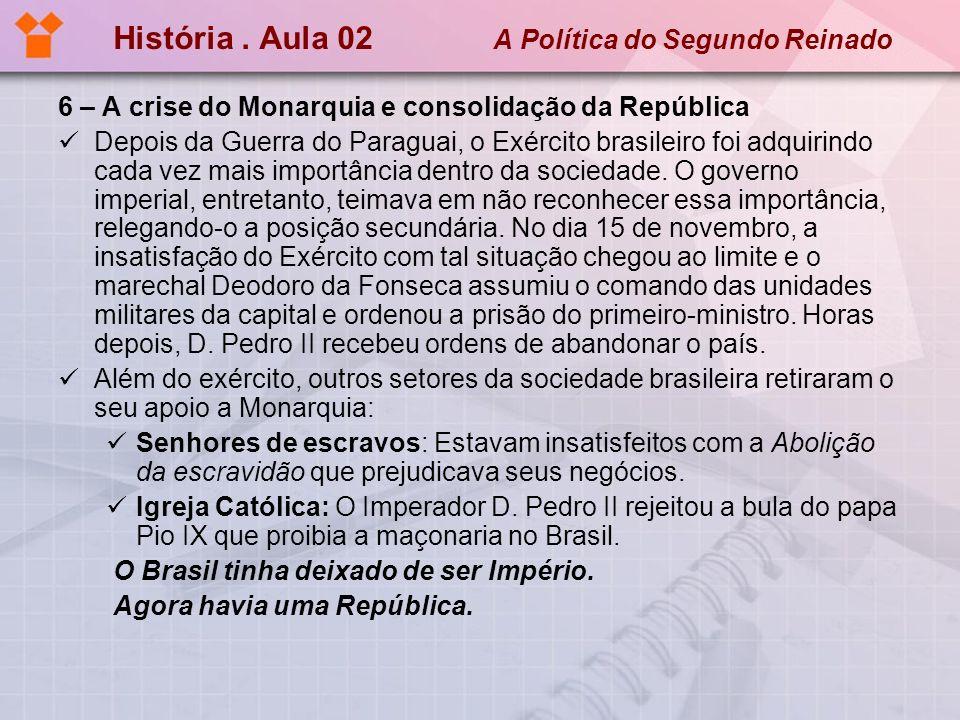 História. Aula 02 A Política do Segundo Reinado 6 – A crise do Monarquia e consolidação da República Depois da Guerra do Paraguai, o Exército brasilei
