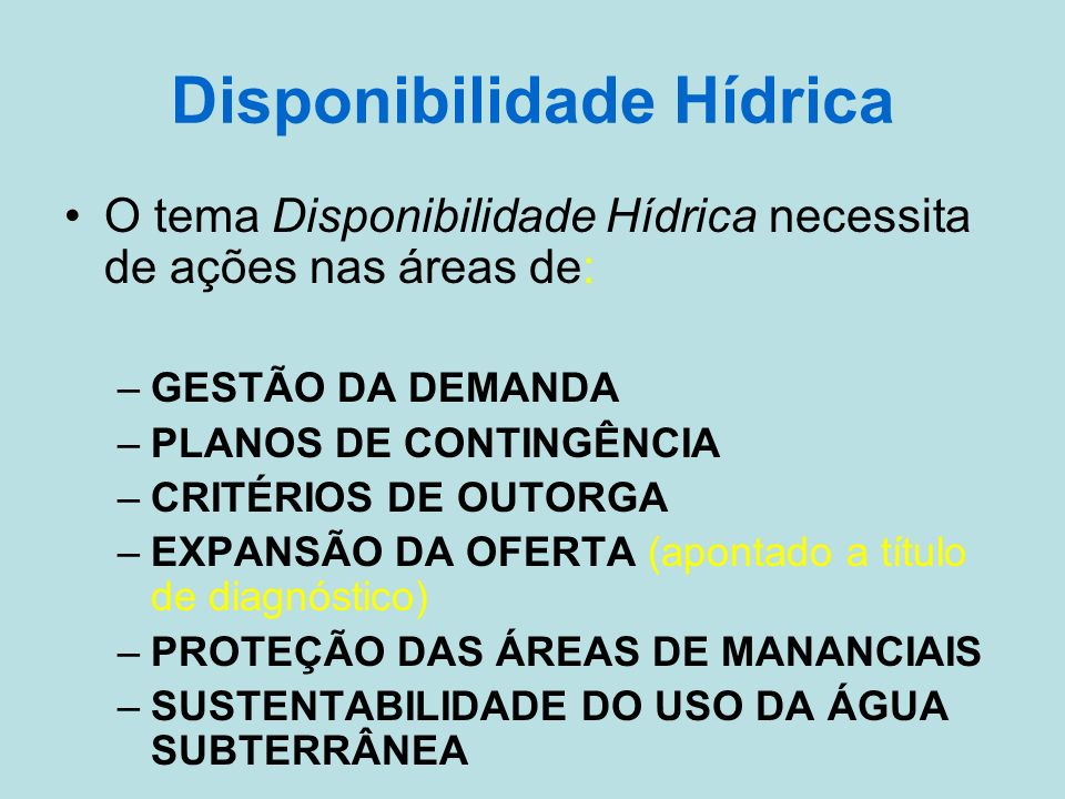 Disponibilidade Hídrica O tema Disponibilidade Hídrica necessita de ações nas áreas de: –GESTÃO DA DEMANDA –PLANOS DE CONTINGÊNCIA –CRITÉRIOS DE OUTORGA –EXPANSÃO DA OFERTA (apontado a título de diagnóstico) –PROTEÇÃO DAS ÁREAS DE MANANCIAIS –SUSTENTABILIDADE DO USO DA ÁGUA SUBTERRÂNEA