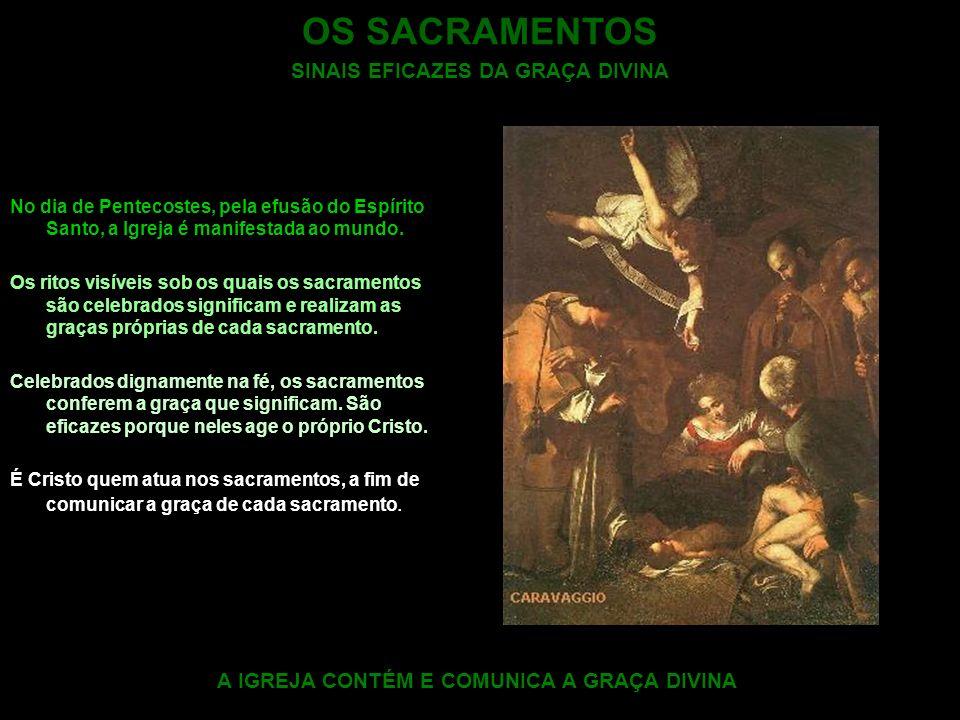OS SACRAMENTOS SINAIS EFICAZES DA GRAÇA DIVINA No dia de Pentecostes, pela efusão do Espírito Santo, a Igreja é manifestada ao mundo. Os ritos visívei