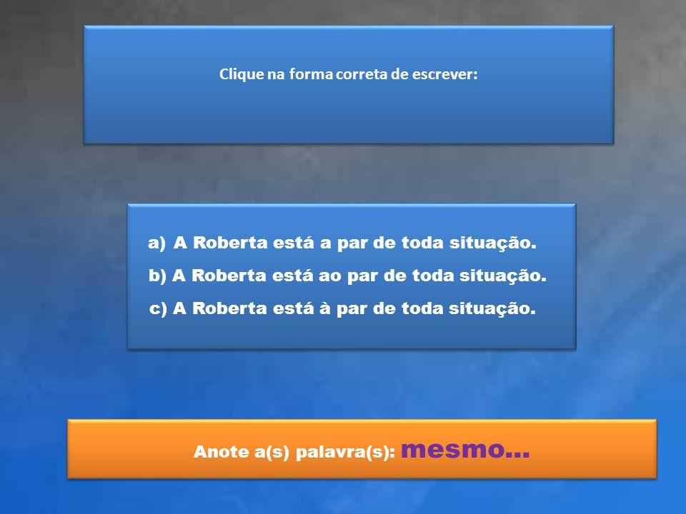 Clique na forma correta de escrever: a)A Roberta está a par de toda situação.A Roberta está a par de toda situação. b) A Roberta está ao par de toda s