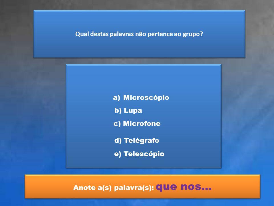 Qual destas palavras não pertence ao grupo? a)MicroscópioMicroscópio b) Lupa c) Microfone d) Telégrafo e) Telescópio Anote a(s) palavra(s): que nos...