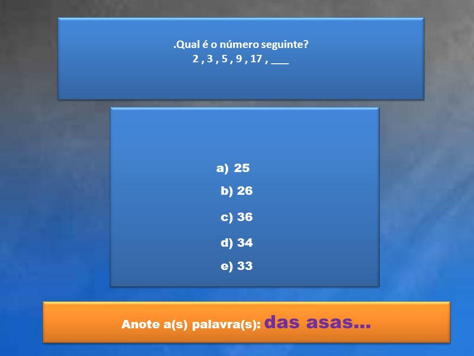 .Qual é o número seguinte? 2, 3, 5, 9, 17, ___.Qual é o número seguinte? 2, 3, 5, 9, 17, ___ a)2525 b) 26 c) 36 d) 34 e) 33 Anote a(s) palavra(s): das