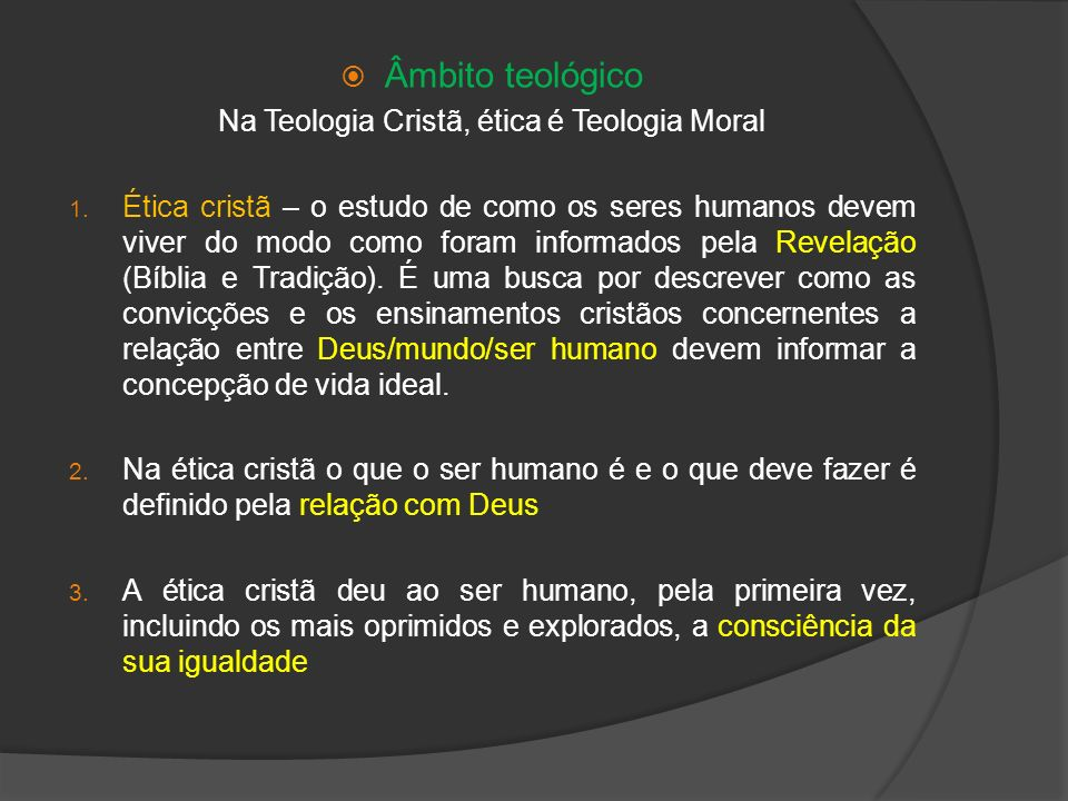 Âmbito teológico Na Teologia Cristã, ética é Teologia Moral 1. Ética cristã – o estudo de como os seres humanos devem viver do modo como foram informa