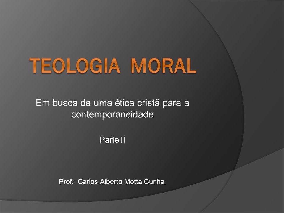 Em busca de uma ética cristã para a contemporaneidade Parte II Prof.: Carlos Alberto Motta Cunha