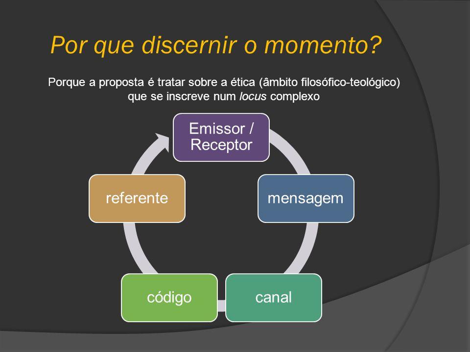 Por que discernir o momento? Porque a proposta é tratar sobre a ética (âmbito filosófico-teológico) que se inscreve num locus complexo Emissor / Recep