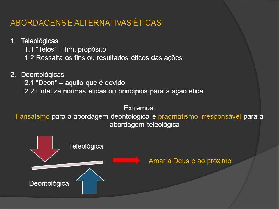 ABORDAGENS E ALTERNATIVAS ÉTICAS 1.Teleológicas 1.1 Telos – fim, propósito 1.2 Ressalta os fins ou resultados éticos das ações 2.Deontológicas 2.1 Deo