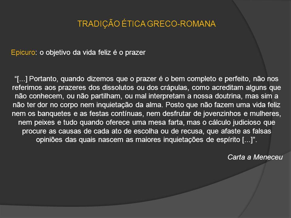 TRADIÇÃO ÉTICA GRECO-ROMANA Epicuro: o objetivo da vida feliz é o prazer [...] Portanto, quando dizemos que o prazer é o bem completo e perfeito, não