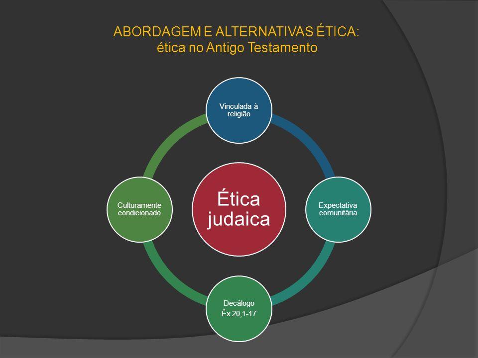 ABORDAGEM E ALTERNATIVAS ÉTICA: ética no Antigo Testamento Ética judaica Vinculada à religião Expectativa comunitária Decálogo Êx 20,1-17 Culturamente