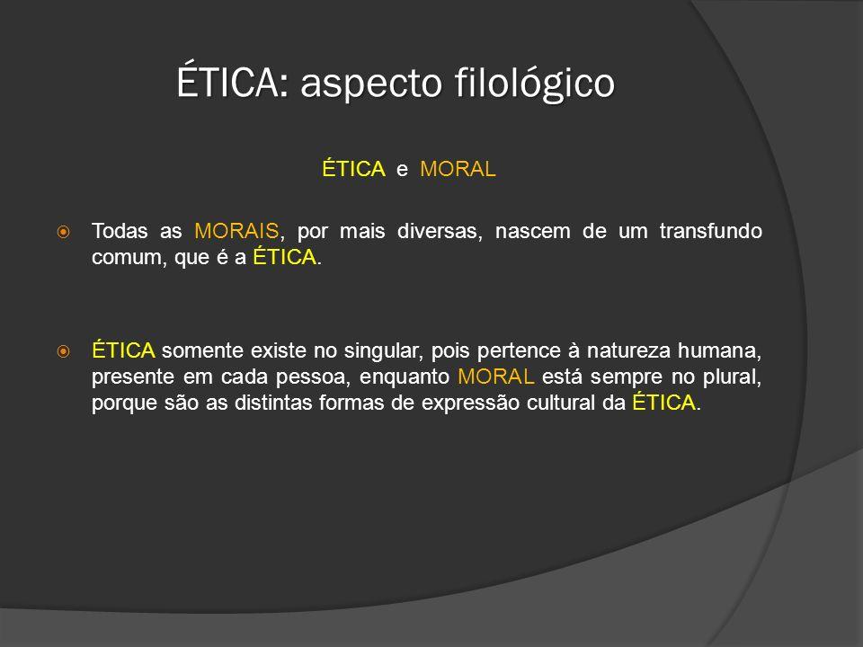 ÉTICA: aspecto filológico ÉTICA e MORAL Todas as MORAIS, por mais diversas, nascem de um transfundo comum, que é a ÉTICA. ÉTICA somente existe no sing