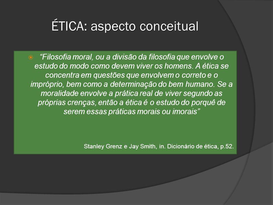 ÉTICA: aspecto conceitual Filosofia moral, ou a divisão da filosofia que envolve o estudo do modo como devem viver os homens. A ética se concentra em