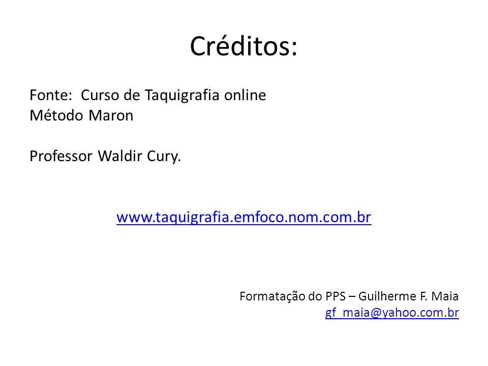 Créditos: Fonte: Curso de Taquigrafia online Método Maron Professor Waldir Cury. www.taquigrafia.emfoco.nom.com.br Formatação do PPS – Guilherme F. Ma
