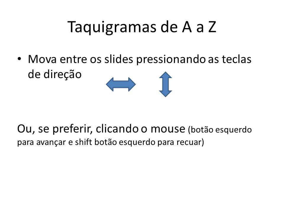 Taquigramas de A a Z Mova entre os slides pressionando as teclas de direção Ou, se preferir, clicando o mouse (botão esquerdo para avançar e shift bot