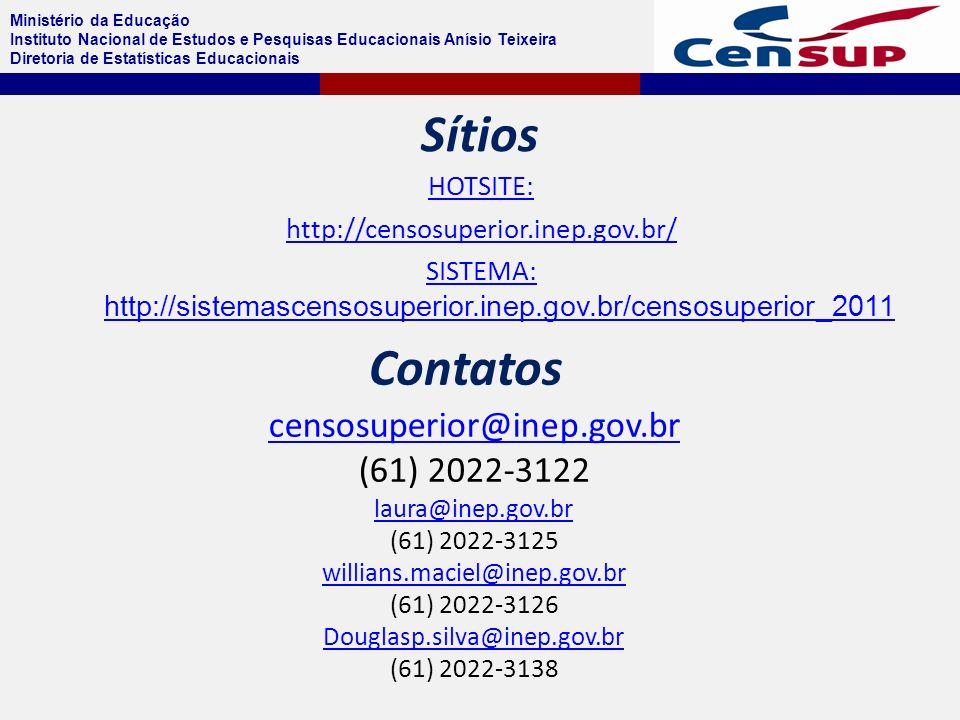 Ministério da Educação Instituto Nacional de Estudos e Pesquisas Educacionais Anísio Teixeira Diretoria de Estatísticas Educacionais Sítios HOTSITE: http://censosuperior.inep.gov.br/ SISTEMA: http://sistemascensosuperior.inep.gov.br/censosuperior_2011 censosuperior@inep.gov.br (61) 2022-3122 laura@inep.gov.br (61) 2022-3125 willians.maciel@inep.gov.br (61) 2022-3126 Douglasp.silva@inep.gov.br (61) 2022-3138 Contatos