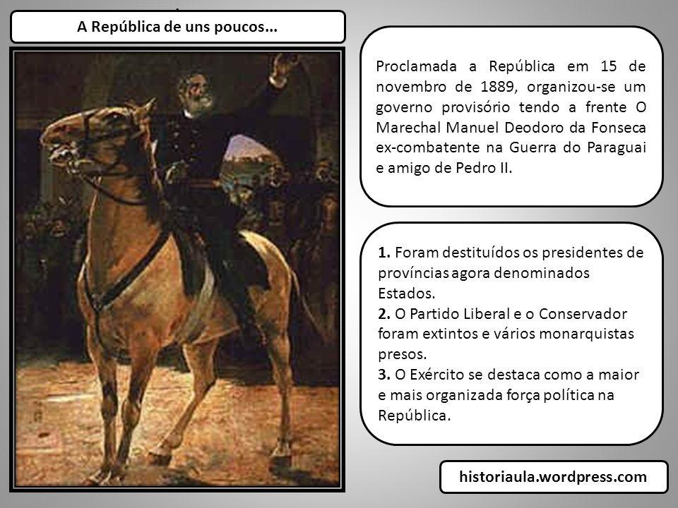 . A República de uns poucos... Proclamada a República em 15 de novembro de 1889, organizou-se um governo provisório tendo a frente O Marechal Manuel D