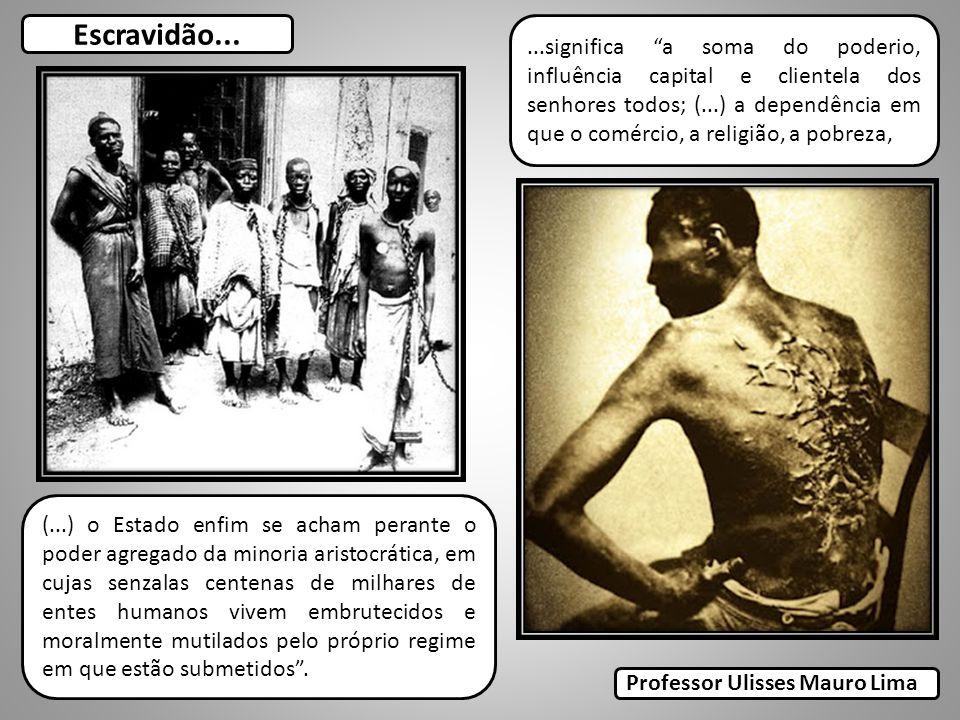 Escravidão......significa a soma do poderio, influência capital e clientela dos senhores todos; (...) a dependência em que o comércio, a religião, a p