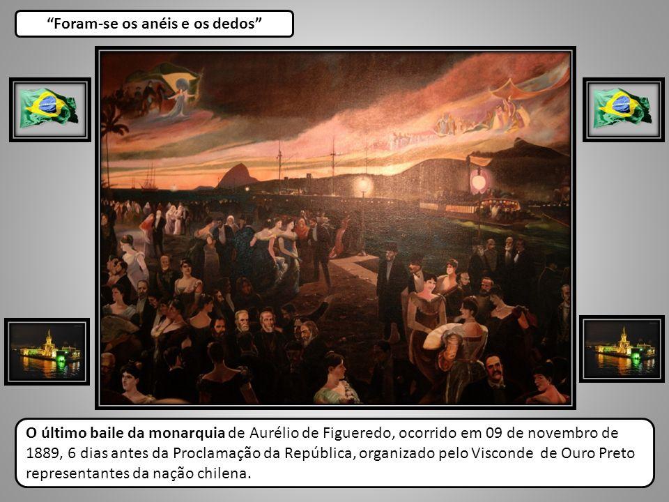 Foram-se os anéis e os dedos O último baile da monarquia de Aurélio de Figueredo, ocorrido em 09 de novembro de 1889, 6 dias antes da Proclamação da R