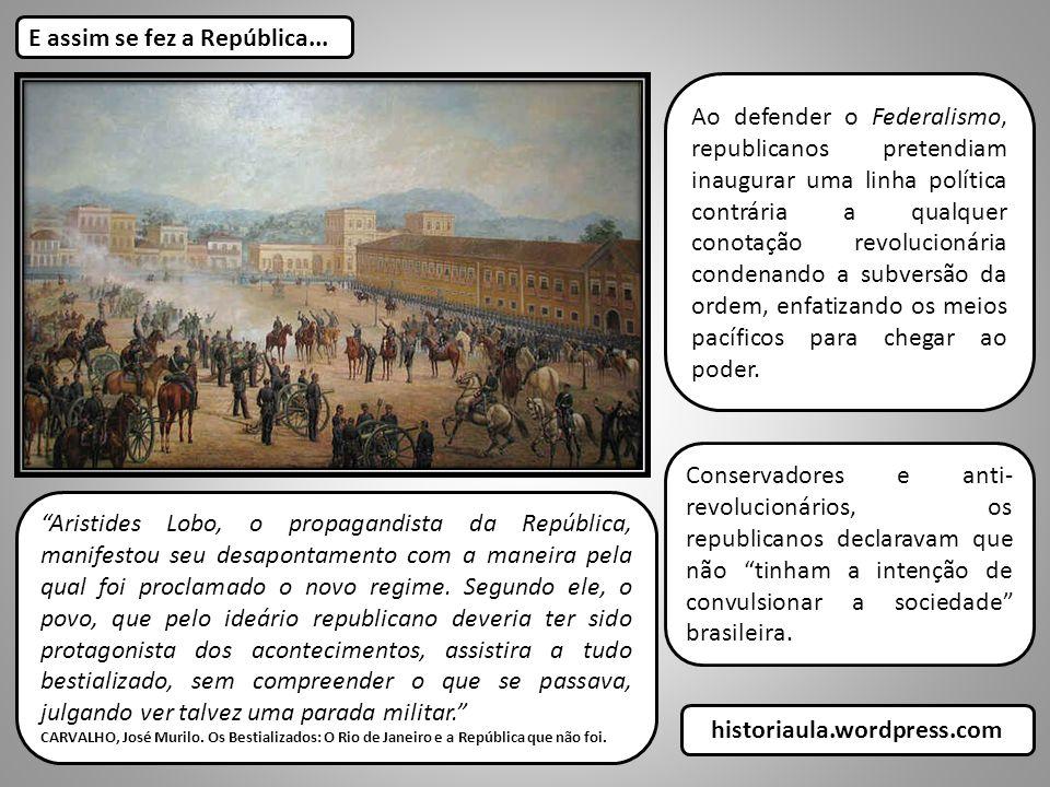 E assim se fez a República... Aristides Lobo, o propagandista da República, manifestou seu desapontamento com a maneira pela qual foi proclamado o nov