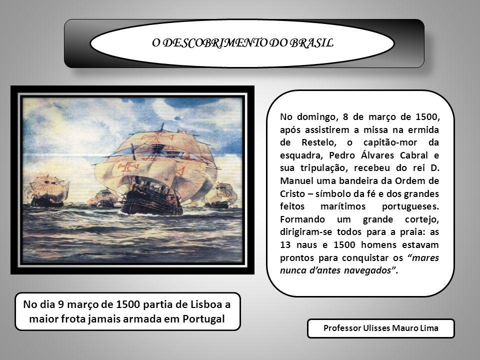 O DESCOBRIMENTO DO BRASIL No domingo, 8 de março de 1500, após assistirem a missa na ermida de Restelo, o capitão-mor da esquadra, Pedro Álvares Cabral e sua tripulação, recebeu do rei D.