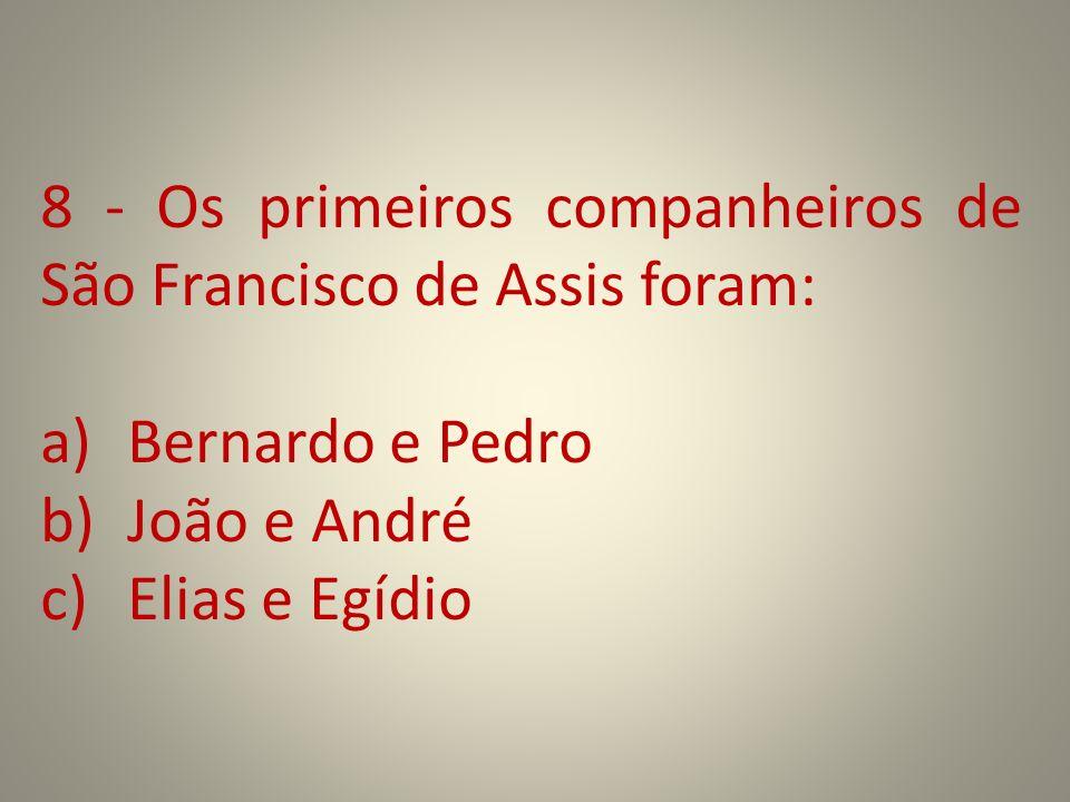 8 - Os primeiros companheiros de São Francisco de Assis foram: a)Bernardo e Pedro b)João e André c)Elias e Egídio